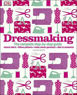 Dressmaking: The Complete Step-by-Step Guide   Alison Smith