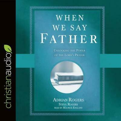 When We Say Father: Unlocking the Power of the Lord's Prayer by Rogers: New