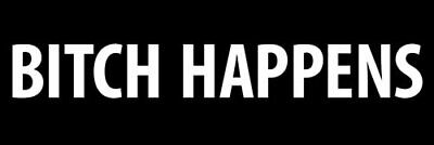 3x9 inch Black BITCH HAPPENS Bumper Sticker (funny rude humor bitchin)