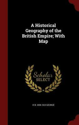 A Historical Geography of the British Empire; With Map by Hereford Brooke George