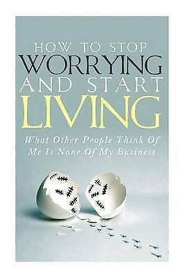 How To Stop Worrying and Start Living - What Other People Think Of Me Is None Of