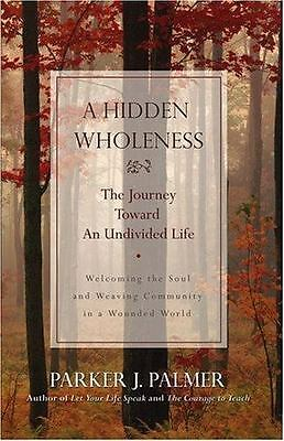 A Hidden Wholeness : The Journey Toward an Undivided Life by Parker J. Palmer...