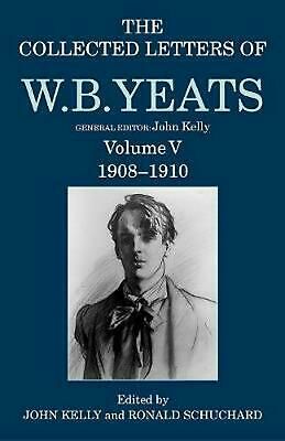 Collected Letters of W. B. Yeats: Volume V: 1908-1910 by John Kelly Hardcover Bo