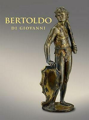 Bertoldo Di Giovanni: the Renaissance of Sculpture in Medici Florence by Aimee N