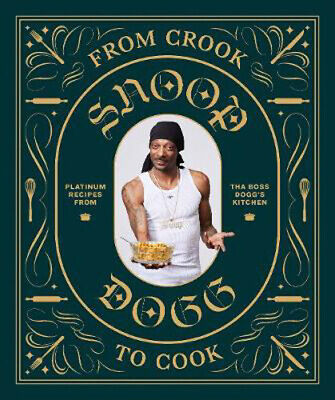 From Crook to Cook: Platinum Recipes from Tha Boss Dogg's Kitchen | Snoop Dogg