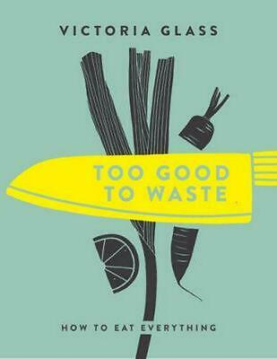 Too Good to Waste: How to Eat Everything by Victoria Glass Hardcover Book Free S