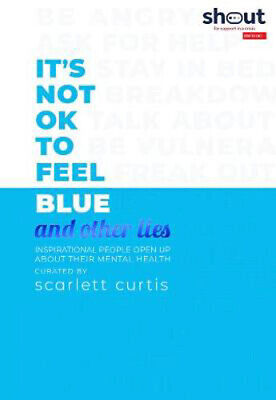 It's Not OK to Feel Blue (and other lies): Inspirational people open up about th