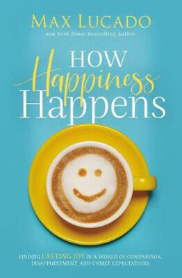 How Happiness Happens: Finding Lasting Joy In A World Of Comparison, Disappointm