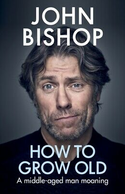 How to Grow Old. A Middle-Aged Man Moaning by John Bishop (Hardback 2019) *NEW*