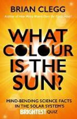 What Colour is the Sun?: Mind-Bending Science Facts in the Solar System's Bright