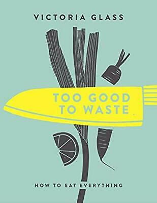 Too Good To Waste: How to Eat Everything
