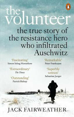 The Volunteer: The True Story of the Resistance Hero who Infiltrated Auschwitz -