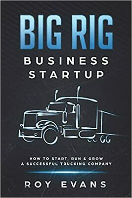 Big Rig Business Startup: How to Start Run & Grow a Successful Trucking Compan b