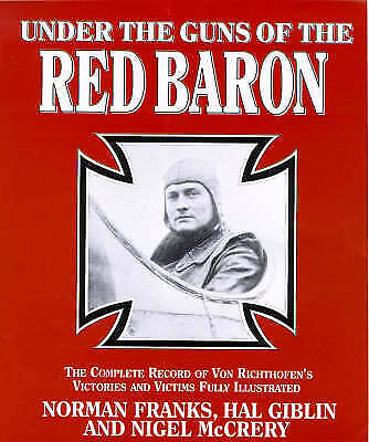 Under the Guns of the Red Baron: Complete Record of Von Richthofen's Victories a