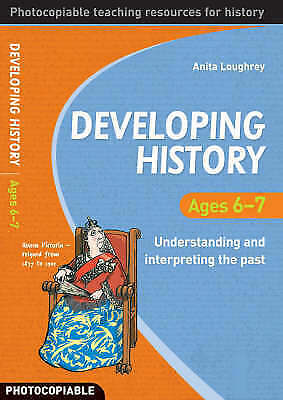 Developing History: Ages 6-7 Understanding and Interpreting the Past, Anita Loug
