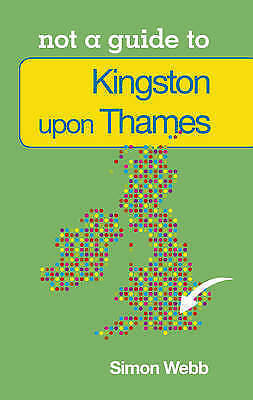 Kingston-upon-Thames: Not a Guide to, New, Webb, Simon Book