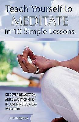 Teach Yourself to Meditate in 10 Simple Lessons: Discover Relaxation and Clarity