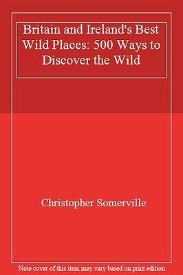 Britain and Ireland's Best Wild Places: 500 Ways to Discover the Wild By Christ