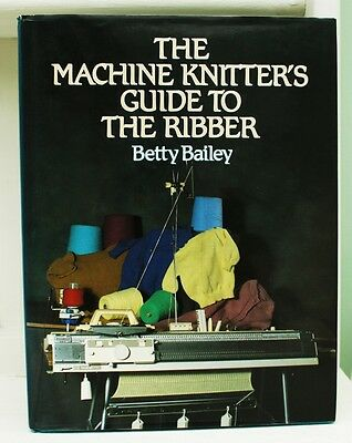 Machine Knitter's Guide To The Ribber Betty Bailey see listing for contents list