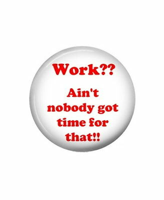 """Work?? Ain't nobody got time for that !! - Button pin - New - 1.5"""" Diameter"""