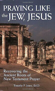 Praying Like the Jew, Jesus: Recovering the Ancient Roots of New Testame .. NEW