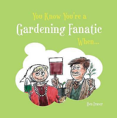You Know You're a Gardening Fanatic When... by Ben Fraser (Hardback) Book