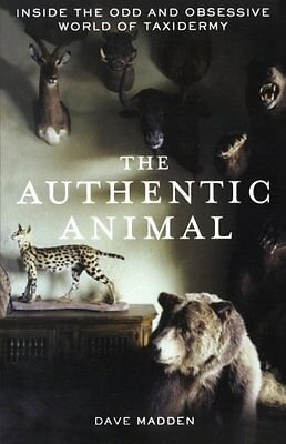 The Authentic Animal: Inside the Odd and Obsessive World of Taxidermy NEW BOOK