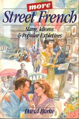 More Street French: Slang, Idioms and Popular Expletives By David Burke