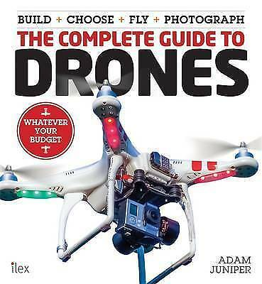 The Complete Guide to Drones by Juniper, Adam