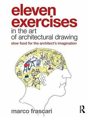 Eleven Exercises in the Art of Architectural Drawing: Slow-Food for the Architec