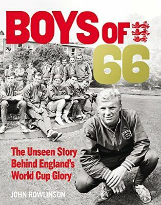 The Boys of '66  - The Unseen Story Behind England's World Cup Glory By John Ro