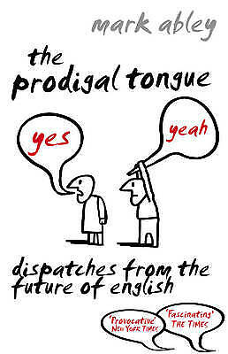 The Prodigal Tongue: Dispatches from the Future of English by Mark Abley