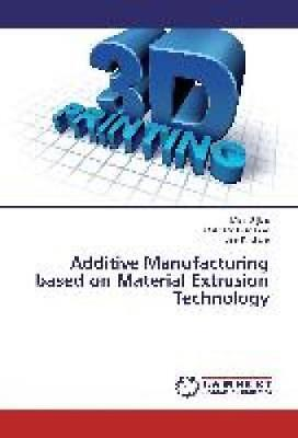 Sljivic, Milan: Additive Manufacturing based on Material Extrusion Technology