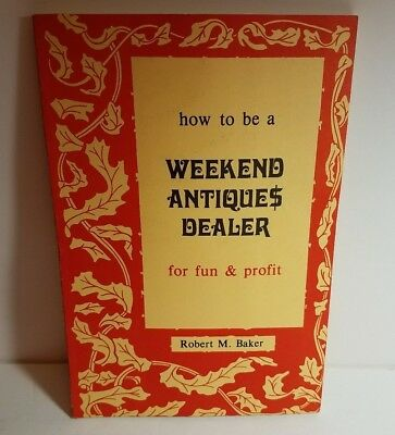 How To Be A Weekend Antiques Dealer For Fun & Profit by Robert M. Baker