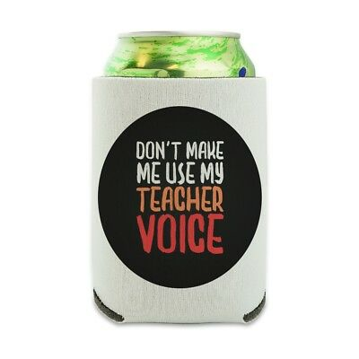 Don't Make Me Use My Teacher Voice Can Cooler Drink Hugger Insulated Holder