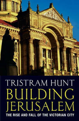 Building Jerusalem: the rise and fall of the Victorian city by Tristram Hunt