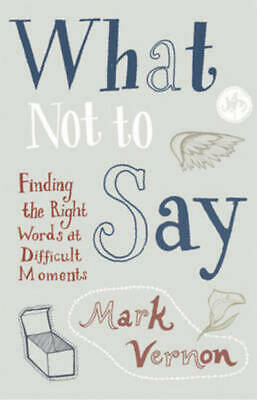 What not to say: finding the right words at difficult moments by Mark Vernon