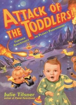 Attack of the Toddlers!: Further Adventures on Planet Parenthood By Julie Tilsn