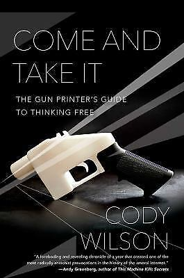 NEW - Come and Take It: The Gun Printer's Guide to Thinking Free