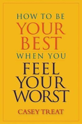 How to Be Your Best When You Feel Your Worst by Treat, Casey