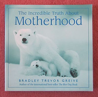 The incredible truth about motherhood by Bradley Trevor Greive (parenthood)