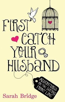 First Catch Your Husband: Adventures on the Dating Front Line By Sarah Bridge