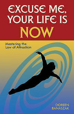 Excuse Me, Your Life Is Now: Mastering the Law of Attraction by Doreen Free Ship