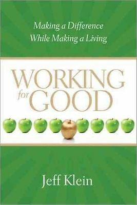Working for Good: Making a Difference While Making a Living by Jeff Klein