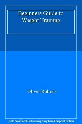 Beginners Guide to Weight Training By Oliver Roberts