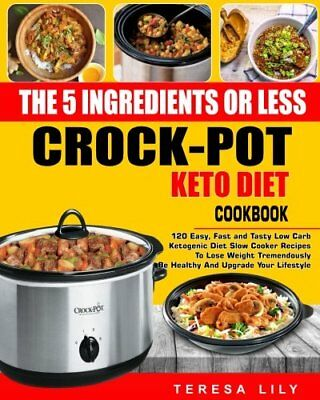 The 5-Ingredient or Less Keto Diet Crock Pot Cookbook 120 Easy Fast and Tasty