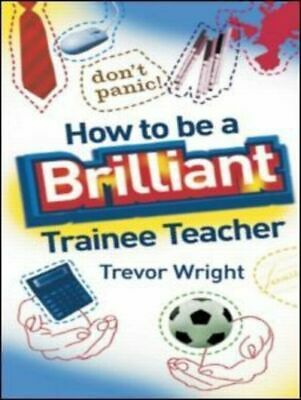 How to be a brilliant trainee teacher by Trevor Wright (Paperback)