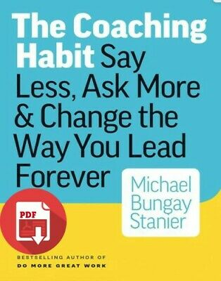 The Coaching Habit Say Less Ask More & Change the Way You Lead Foreve (PDF)