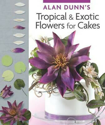 NEW Alan Dunn's Tropical & Exotic Flowers for Cakes By Alan Dunn Paperback