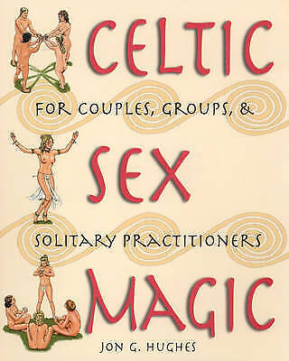 Celtic Sex Magic: For Couples Groups and Solitary Practitioners by Jon G. Hughes